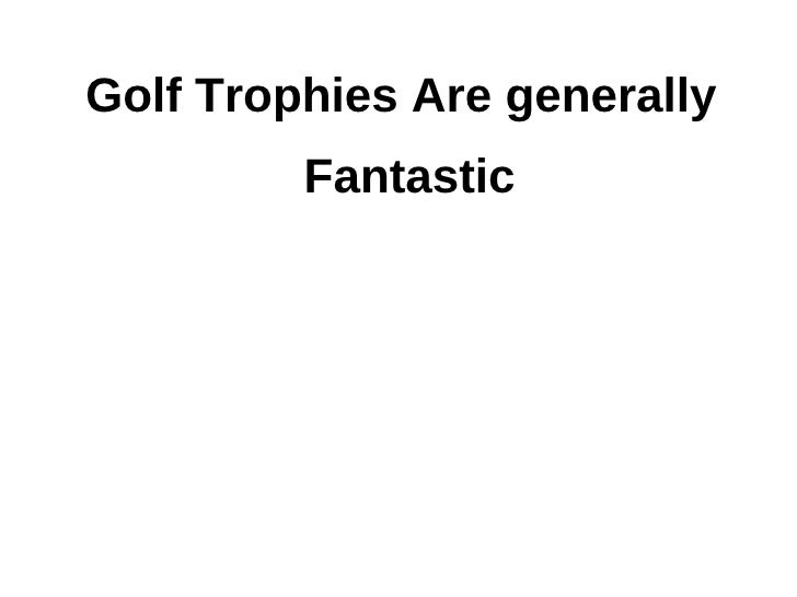 Golf trophies are generally fantastic