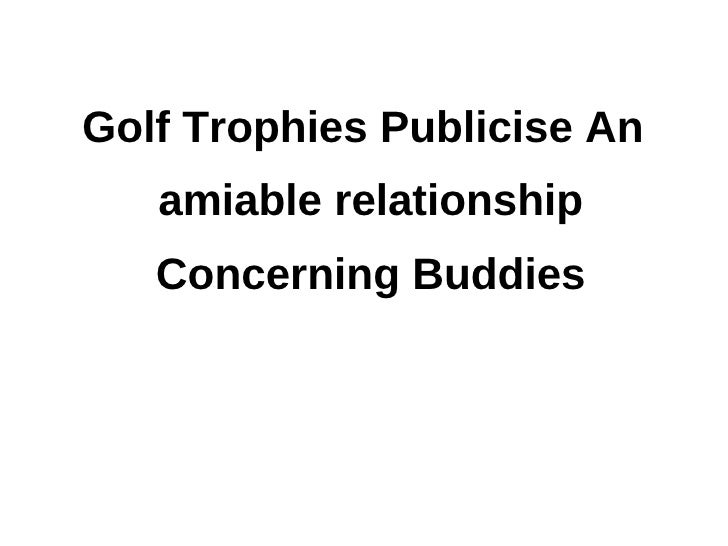 Golf trophies publicise an amiable relationship concerning buddies