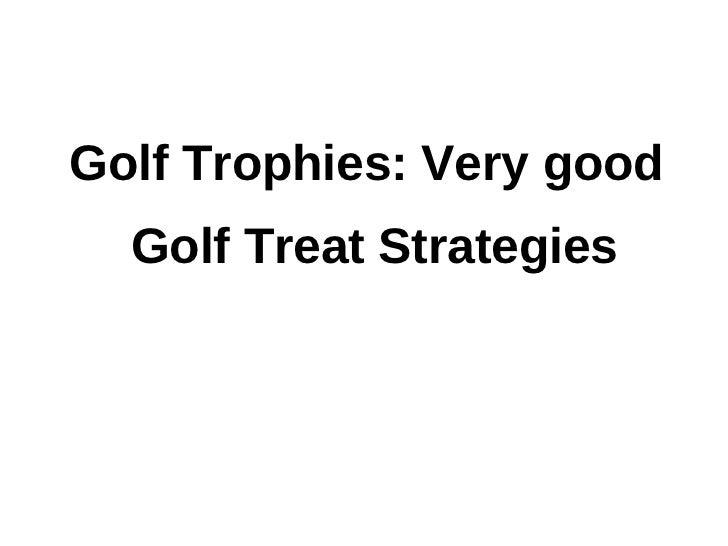 Golf trophies: very good golf treat strategies