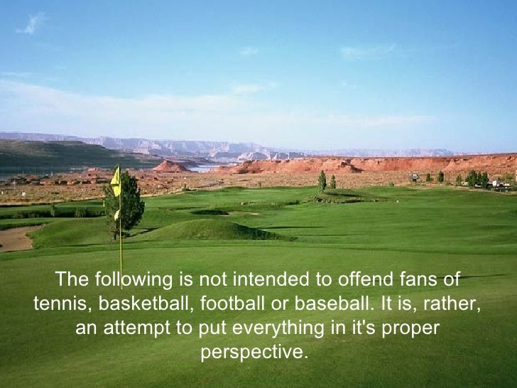 The following is not intended to offend fans of tennis, basketball, football or baseball. It is, rather, an attempt to put...