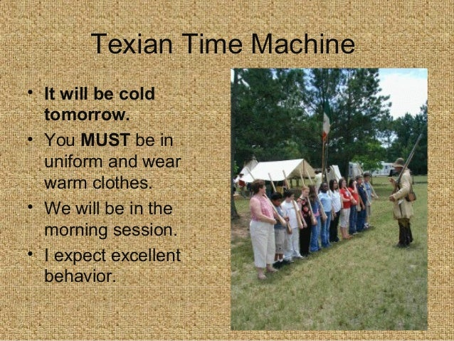 Texian Time Machine • It will be cold tomorrow. • You MUST be in uniform and wear warm clothes. • We will be in the mornin...