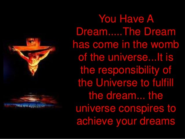 You Have A Dream.....The Dreamhas come in the womb of the universe...It is  the responsibility of the Universe to fulfill ...