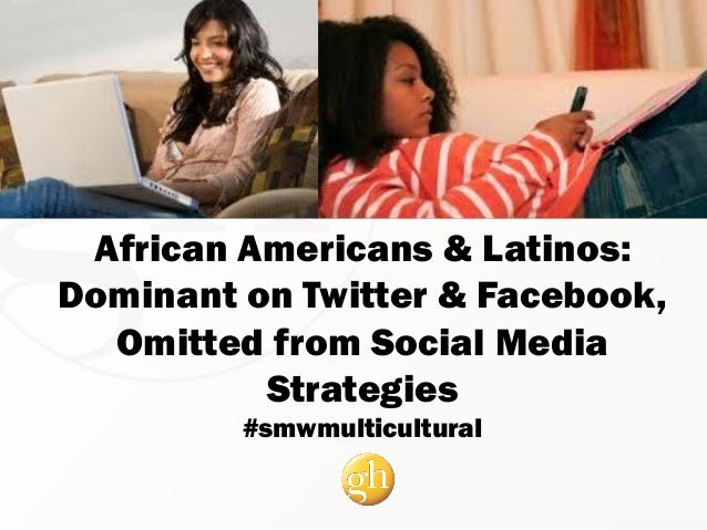 African Americans & Latinos: Dominant on Twitter & Facebook, Omitted from Social Media Strategies #smwmulticultural
