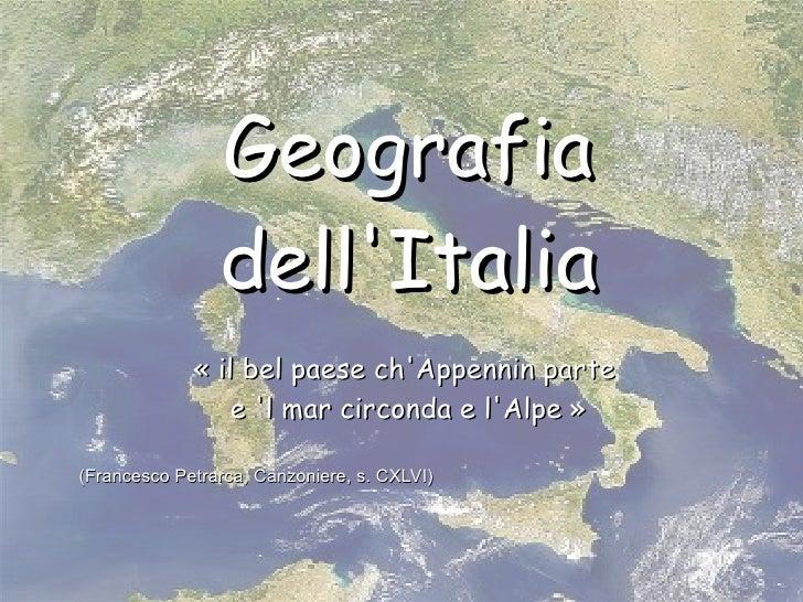 Geografia dell'Italia « il bel paese ch'Appennin parte  e 'l mar circonda e l'Alpe » (Francesco Petrarca, Canzoniere, s. C...
