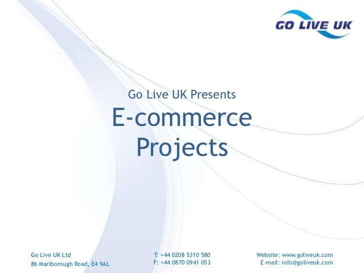 Go Live UK Presents<br />E-commerce <br />Projects<br />Go Live UK Ltd<br />86 Marlborough Road, E4 9AL<br />T: +44 0208 5...