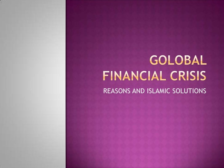 GOLOBAL FINANCIAL CRISIS<br />REASONS AND ISLAMIC SOLUTIONS<br />