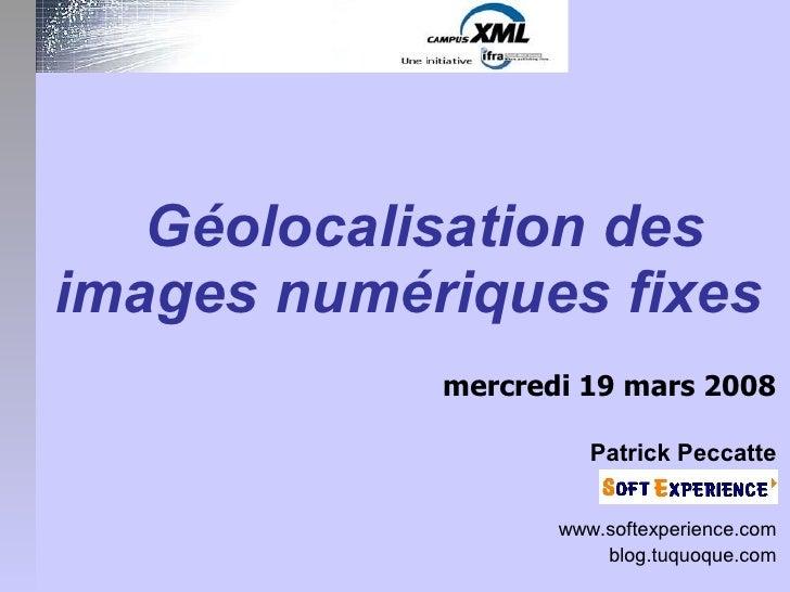 Géolocalisation des images numériques fixes             mercredi 19 mars 2008                        Patrick Peccatte     ...