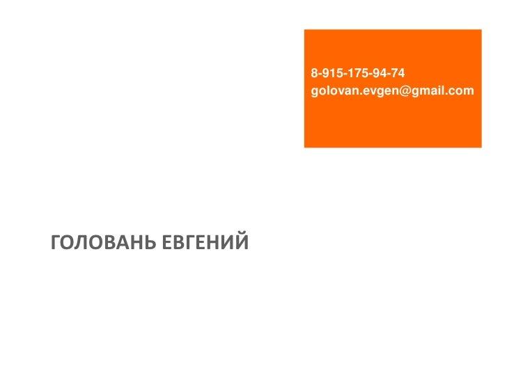 8-915-175-94-74                   golovan.evgen@gmail.comГОЛОВАНЬ ЕВГЕНИЙ