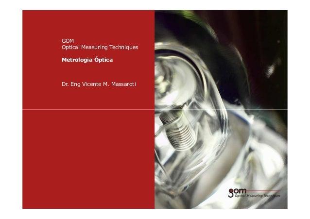 GOM Optical Measuring Techniques Metrologia Óptica Dr. Eng Vicente M. Massaroti