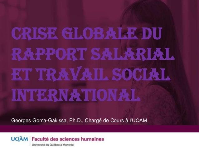 CRISE GLOBALE DU RAPPORT SALARIAL ET TRAVAIL SOCIAL INTERNATIONAL Georges Goma-Gakissa, Ph.D., Chargé de Cours à l'UQAM