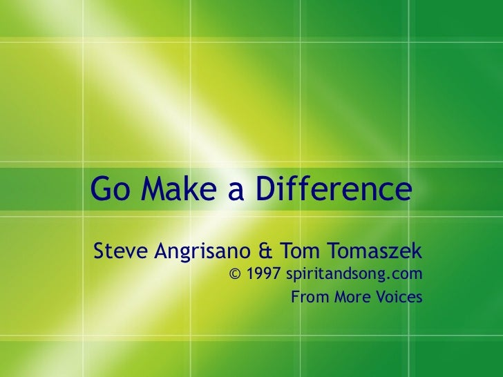 Go Make a Difference Steve Angrisano & Tom Tomaszek  © 1997 spiritandsong.com From More Voices