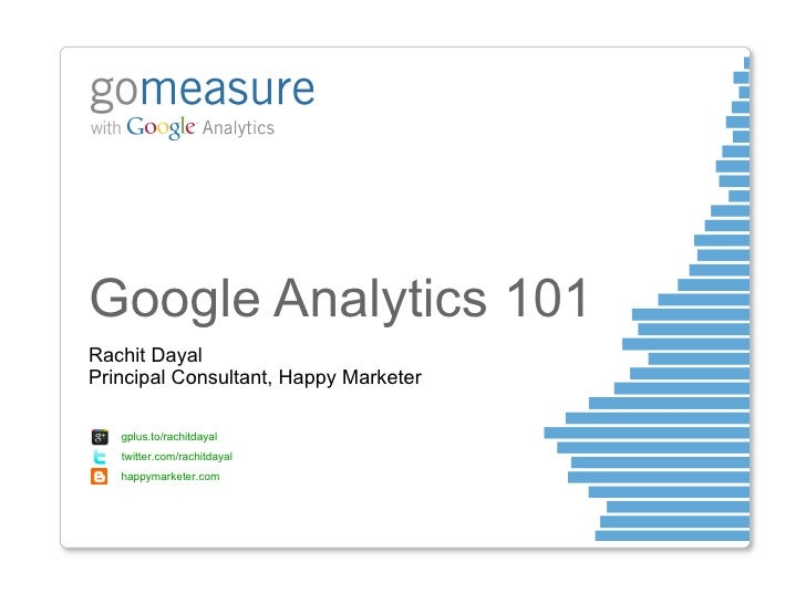 Google Analytics 101 Rachit Dayal Principal Consultant, Happy Marketer gplus.to/rachitdayal  twitter.com/rachitdayal happy...