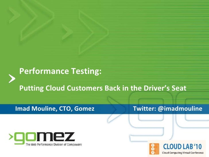Performance Testing:Putting Cloud Customers Back in the Driver's Seat<br />Imad Mouline, CTO, Gomez<br />Twitter: @imadmou...