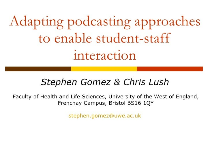 Adapting podcasting approaches to enable student-staff interaction Stephen Gomez & Chris Lush Faculty of Health and Life S...
