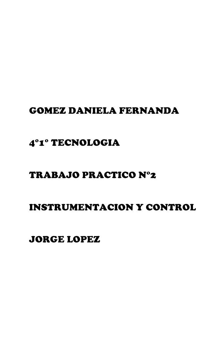 GOMEZ DANIELA FERNANDA4°1° TECNOLOGIATRABAJO PRACTICO N°2INSTRUMENTACION Y CONTROLJORGE LOPEZ
