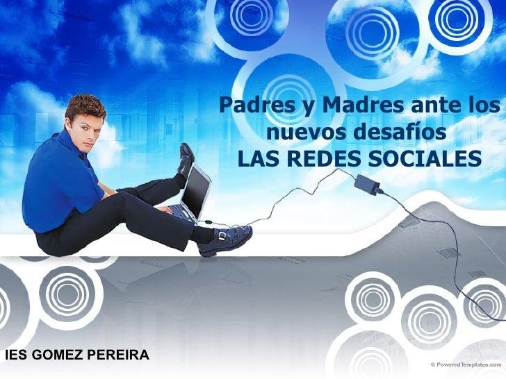 Padres y Madres ante los nuevos desafíos  LAS REDES SOCIALES IES GOMEZ PEREIRA