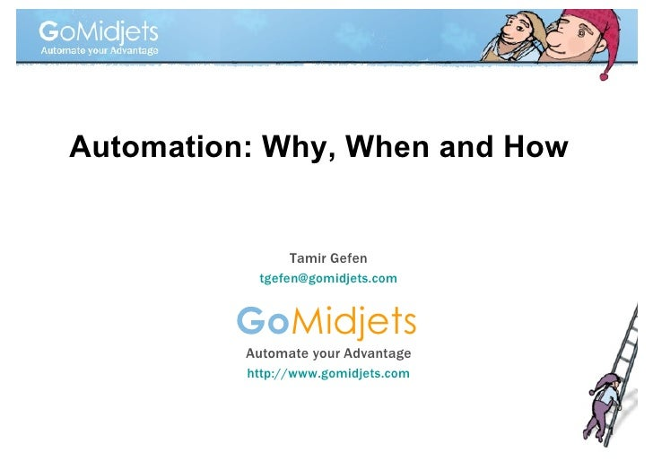 Go Midjets Automate your Advantage http://www.gomidjets.com Automation: Why, When and How Tamir Gefen [email_address]
