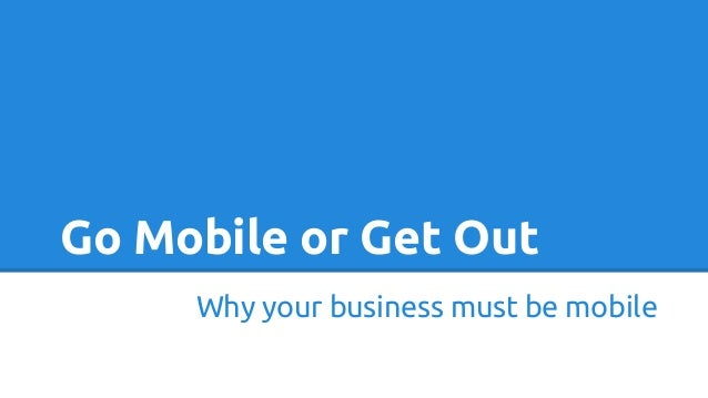 Go Mobile or Get Out Why your business must be mobile