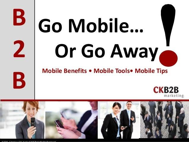 Go Mobile… Or Go Away B 2 B Mobile Benefits • Mobile Tools• Mobile Tips