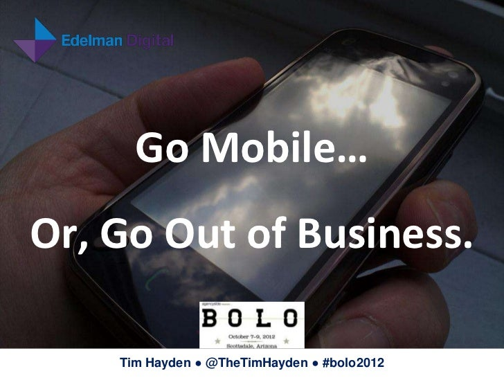 Go Mobile…Or, Go Out of Business.    Tim Hayden ● @TheTimHayden ● #bolo2012