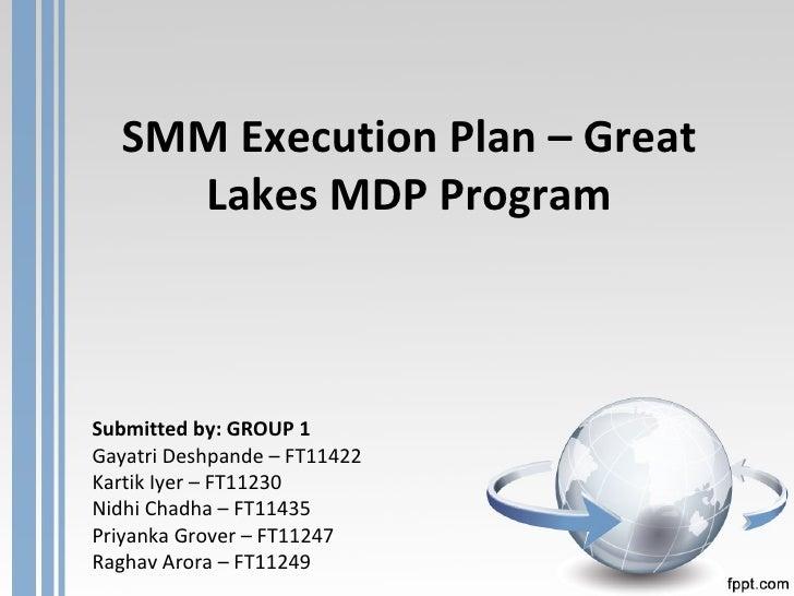SMM Execution Plan – Great Lakes MDP Program Submitted by:  GROUP 1 Gayatri Deshpande – FT11422 Kartik Iyer – FT11230 Nidh...