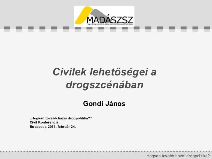 """Civilek lehetőségei a drogszcénában Gondi János """" Hogyan tovább hazai drogpolitika?"""" Civil Konferencia Budapest, 2011. feb..."""