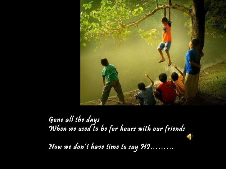 Gone all the days When we used to be for hours with our friends Now we don't have time to say HI………