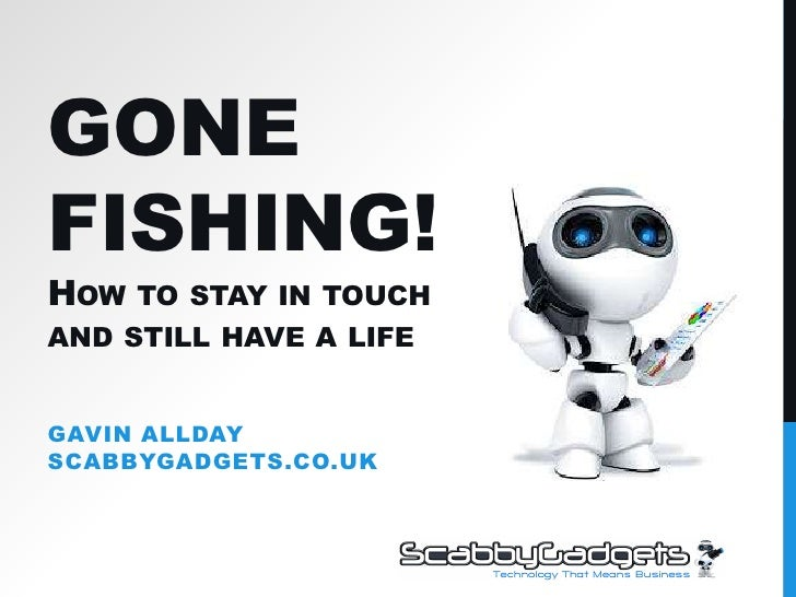 Gone Fishing!How to stay in touch and still have a life<br />Gavin AlldayScabbyGadgets.co.uk<br />