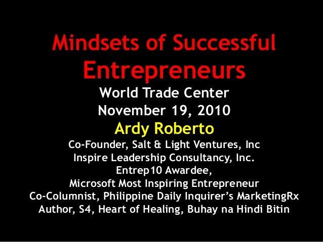 Mindsets of Successful Entrepreneurs World Trade Center November 19, 2010 Ardy Roberto Co-Founder, Salt & Light Ventures, ...