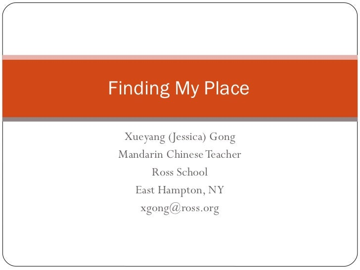 Xueyang (Jessica) Gong Mandarin Chinese Teacher Ross School East Hampton, NY [email_address] Finding My Place