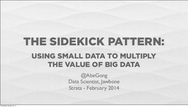 THE SIDEKICK PATTERN: USING SMALL DATA TO MULTIPLY THE VALUE OF BIG DATA @AbeGong Data Scientist, Jawbone Strata - Februar...