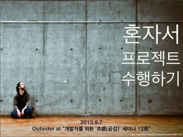 """혼자서 프로젝트 수행하기 2013.9.7 Outsider at """"개발자를 위한 '共感(공감)' 세미나 12회"""" http://www.flickr.com/photos/zubrow/6010023102/"""