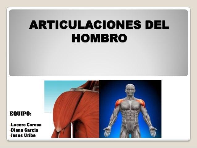 ARTICULACIONES DEL HOMBRO  EQUIPO: •Lucero Corona •Diana Garcia •Jesus Uribe