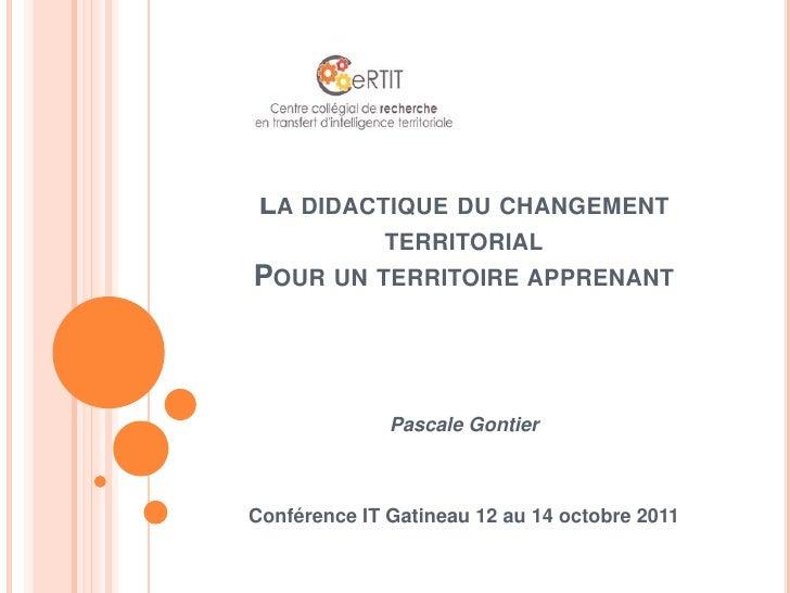 La didactique du changement territorialPour un territoire apprenant<br />Pascale Gontier<br />Conférence IT Gatineau 12 au...