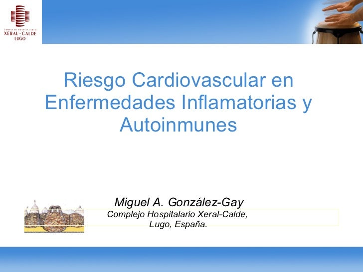 Riesgo Cardiovascular en Enfermedades Inflamatorias y Autoinmunes Miguel A. González-Gay Complejo Hospitalario Xeral-Calde...