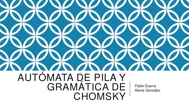 AUTÓMATA DE PILA Y GRAMÁTICA DE CHOMSKY Pablo Guerra Alexis González
