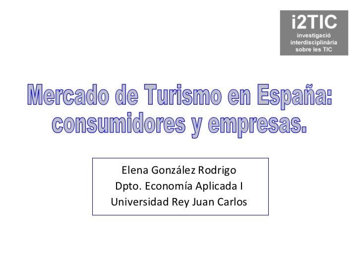 Elena González Rodrigo Dpto. Economía Aplicada I Universidad Rey Juan Carlos Mercado de Turismo en España: consumidores y ...