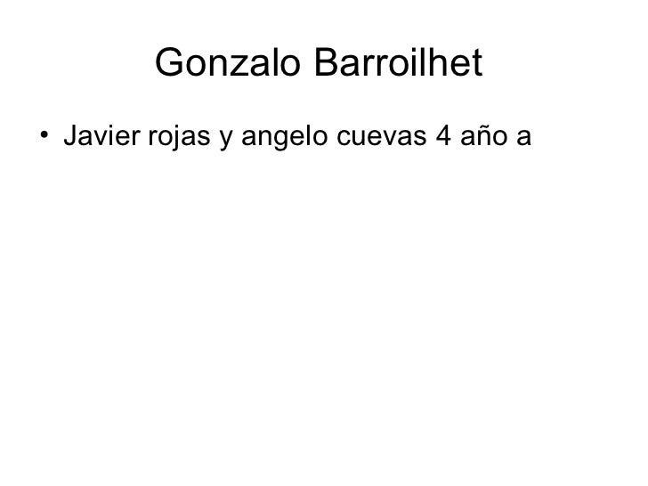 Gonzalo Barroilhet  <ul><li>Javier rojas y angelo cuevas 4 año a </li></ul>