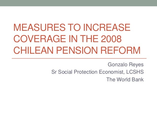 MEASURES TO INCREASECOVERAGE IN THE 2008CHILEAN PENSION REFORMGonzalo ReyesSr Social Protection Economist, LCSHSThe World ...