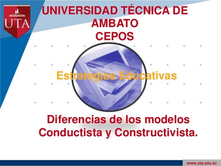 UNIVERSIDAD TÉCNICA DE AMBATOCEPOS<br />Estrategias Educativas<br />Diferencias de los modelos Conductista y Constructivis...