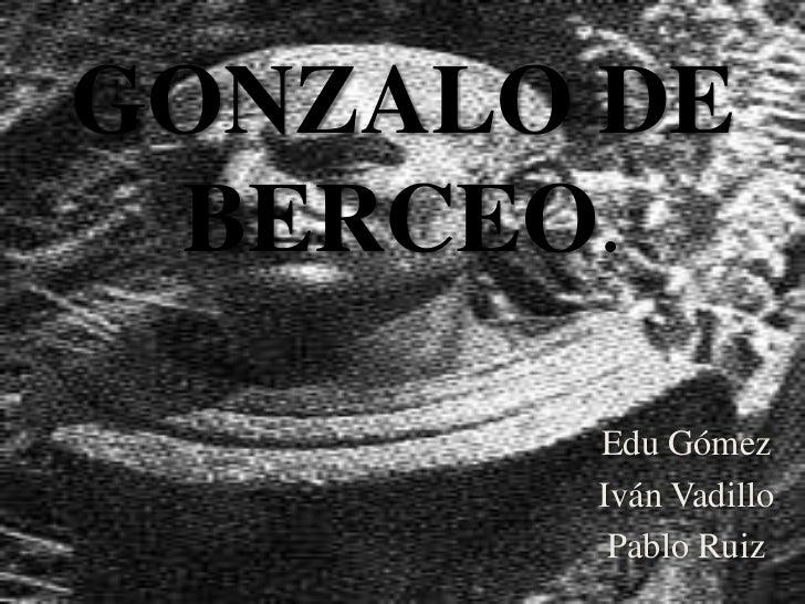 GONZALO DE BERCEO.<br />Edu Gómez<br />Iván Vadillo<br />Pablo Ruiz<br />