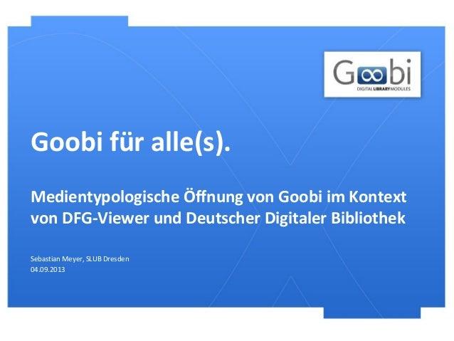 Goobi für alle(s). Sebastian Meyer, SLUB Dresden 04.09.2013 Medientypologische Öffnung von Goobi im Kontext von DFG-Viewer...