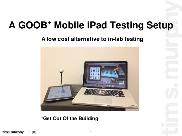 A GOOB* Mobile iPad Testing Setup A low cost alternative to in-lab testing  *Get Out Of the Building 1