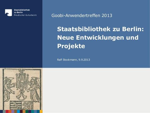 Goobi-Anwendertreffen 2013 Staatsbibliothek zu Berlin: Neue Entwicklungen und Projekte Ralf Stockmann, 9.9.2013