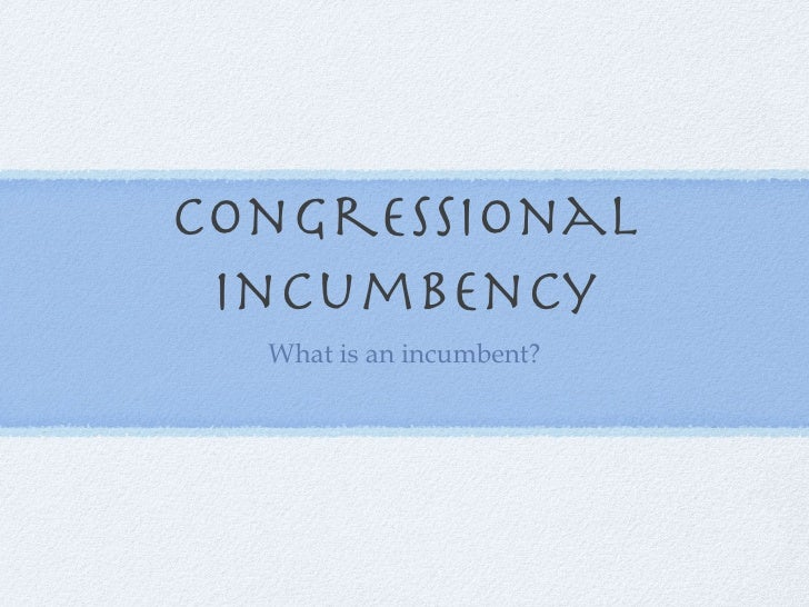 Congressional incumbency <ul><li>What is an incumbent? </li></ul>