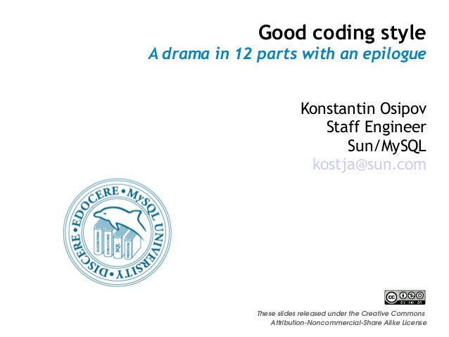 Good coding style A drama in 12 parts with an epilogue Konstantin Osipov Staff Engineer Sun/MySQL kostja@sun.com These sli...