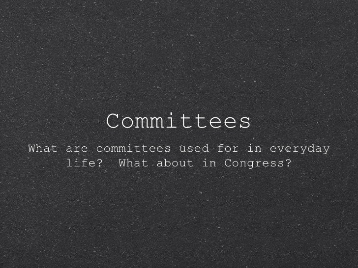 Committees <ul><li>What are committees used for in everyday life?  What about in Congress? </li></ul>