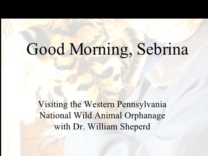 Good Morning, Sebrina Visiting the Western Pennsylvania National Wild Animal Orphanage with Dr. William Sheperd