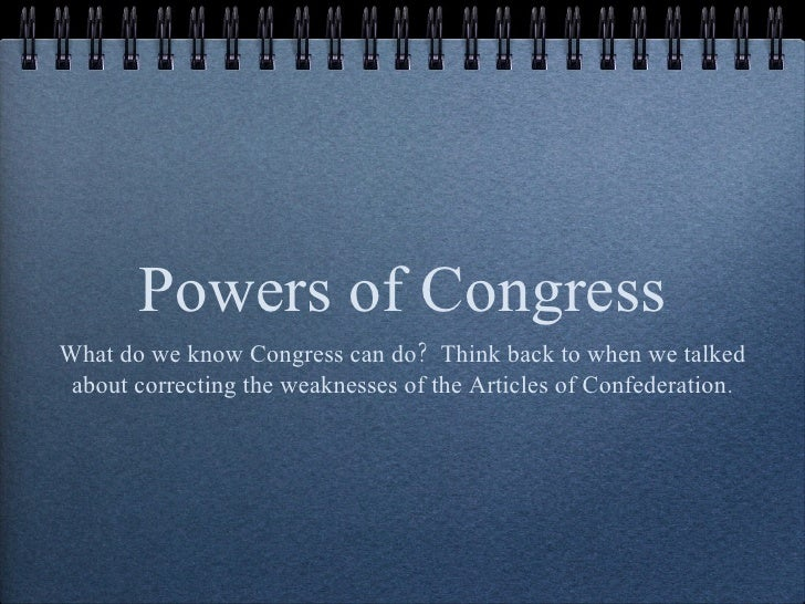 Powers of Congress <ul><li>What do we know Congress can do?  Think back to when we talked about correcting the weaknesses ...