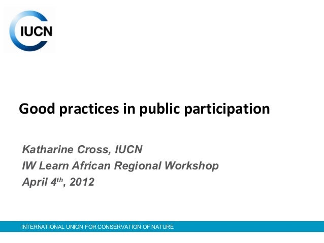 INTERNATIONAL UNION FOR CONSERVATION OF NATURE Good practices in public participation Katharine Cross, IUCN IW Learn Afric...